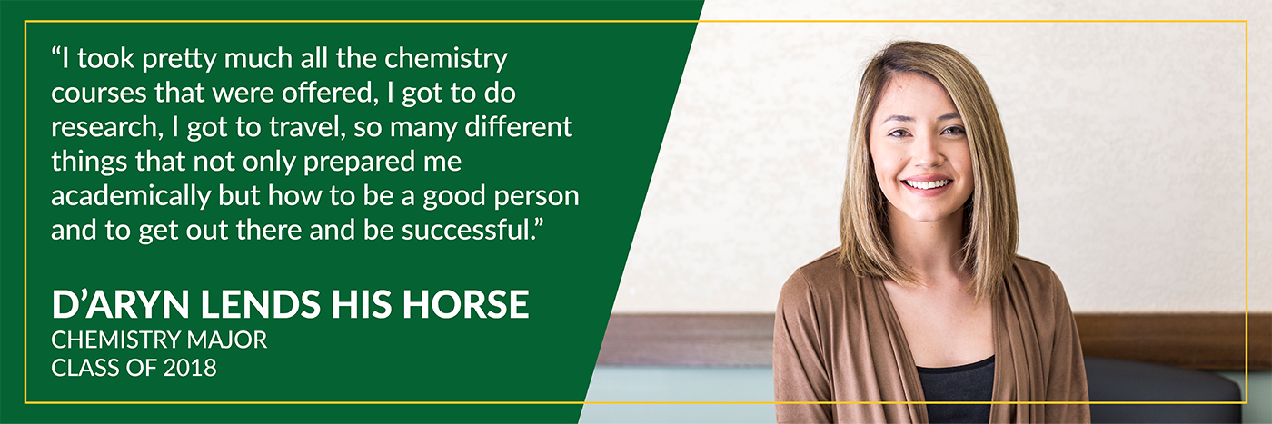 I took pretty much all the chemistry courses that were offered, i got to do research, i got to travel, so many different thing that not only prepared me academically but how to be a good person and to get out there and be successful. D'aryn Lends His Horse, Chemistry Major, Class of 2018.